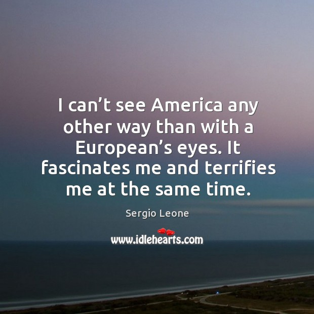 I can't see america any other way than with a european's eyes. It fascinates me and terrifies me at the same time. Image
