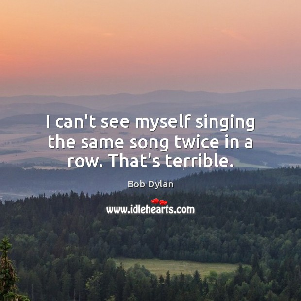 I can't see myself singing the same song twice in a row. That's terrible. Bob Dylan Picture Quote