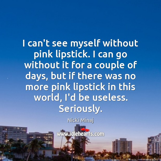 I can't see myself without pink lipstick. I can go without it Image