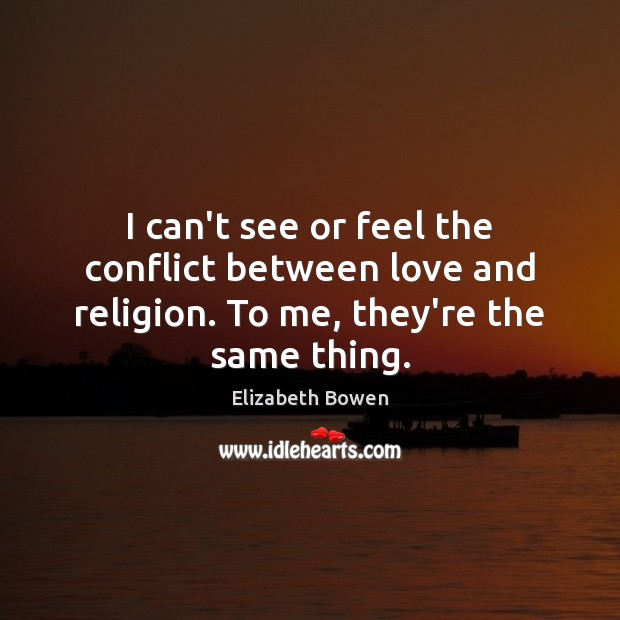I can't see or feel the conflict between love and religion. To me, they're the same thing. Image