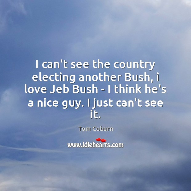 I can't see the country electing another Bush, i love Jeb Bush Tom Coburn Picture Quote