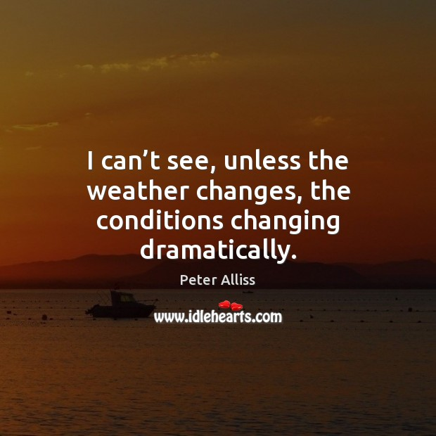 I can't see, unless the weather changes, the conditions changing dramatically. Image