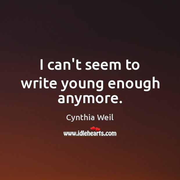 I can't seem to write young enough anymore. Cynthia Weil Picture Quote