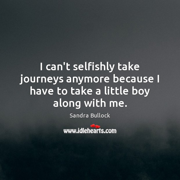 I can't selfishly take journeys anymore because I have to take a little boy along with me. Sandra Bullock Picture Quote