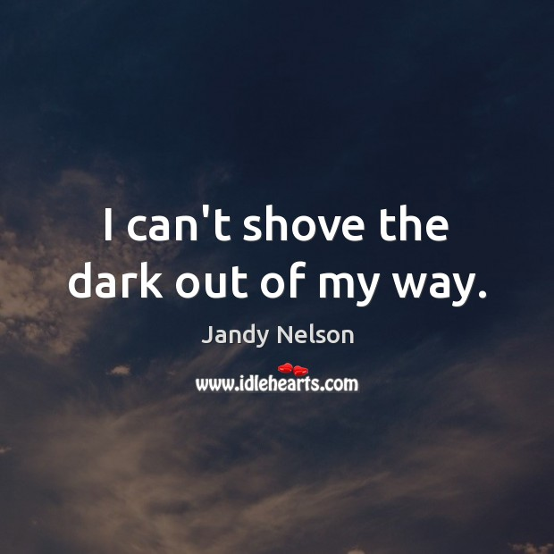 I can't shove the dark out of my way. Jandy Nelson Picture Quote