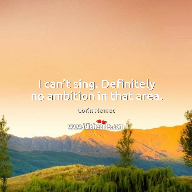 I can't sing. Definitely no ambition in that area. Image