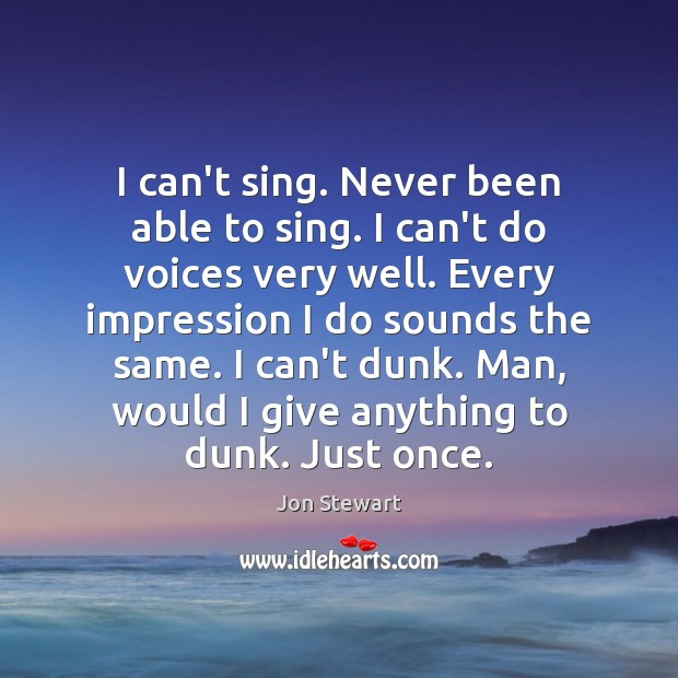 I can't sing. Never been able to sing. I can't do voices Jon Stewart Picture Quote