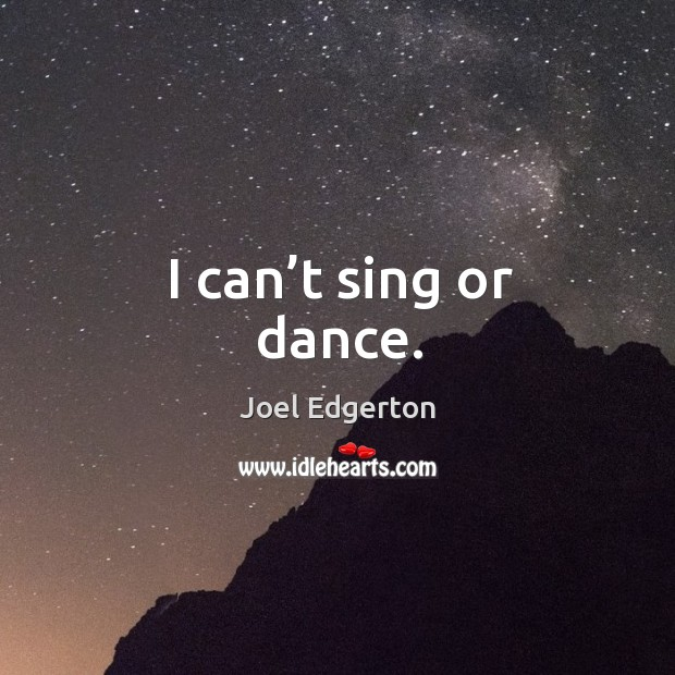 I can't sing or dance. Joel Edgerton Picture Quote