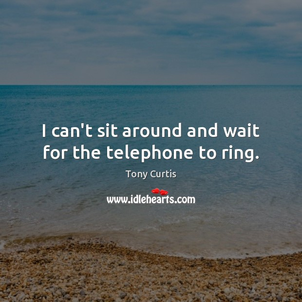 Image, I can't sit around and wait for the telephone to ring.