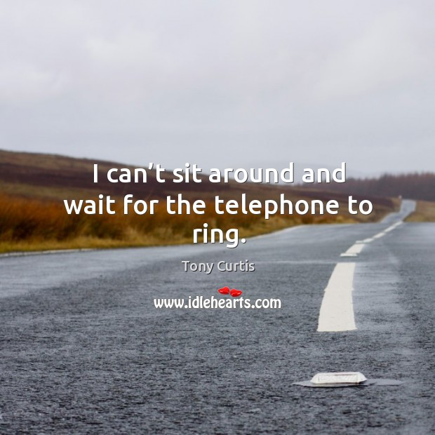I can't sit around and wait for the telephone to ring. Image