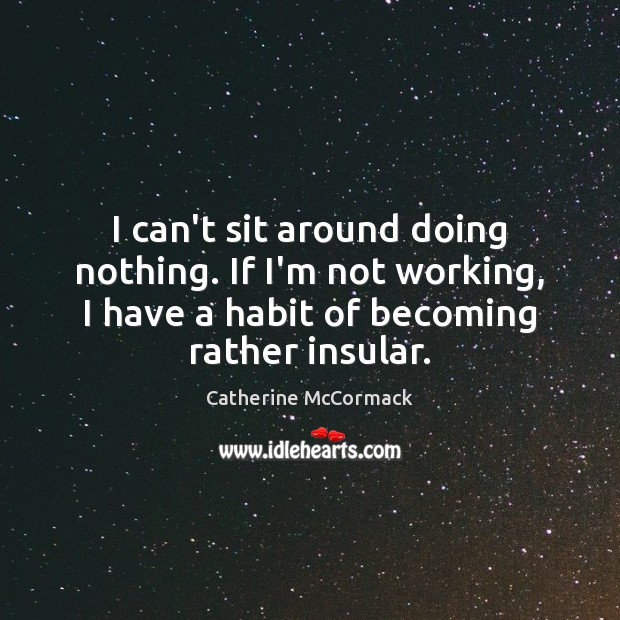 I can't sit around doing nothing. If I'm not working, I have Image