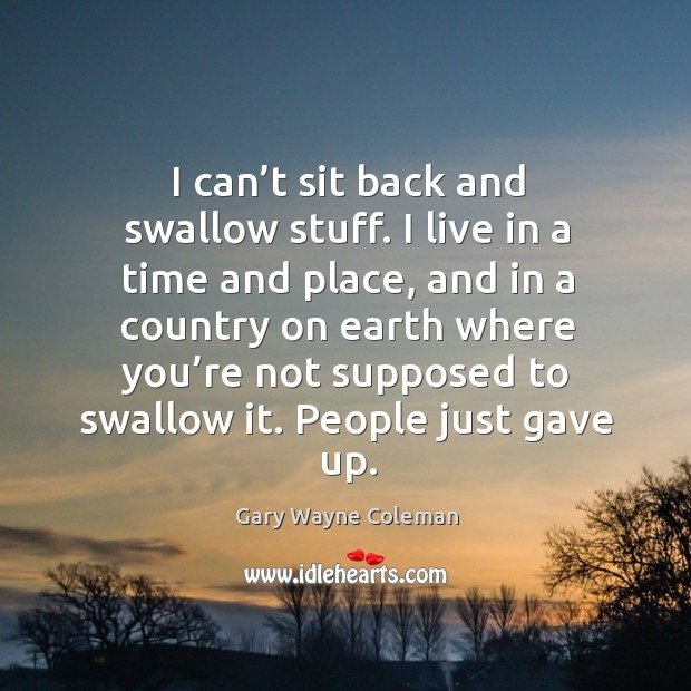 I can't sit back and swallow stuff. I live in a time and place, and in a country on Image