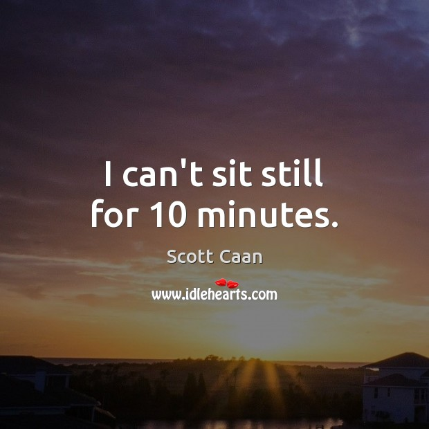 I can't sit still for 10 minutes. Scott Caan Picture Quote