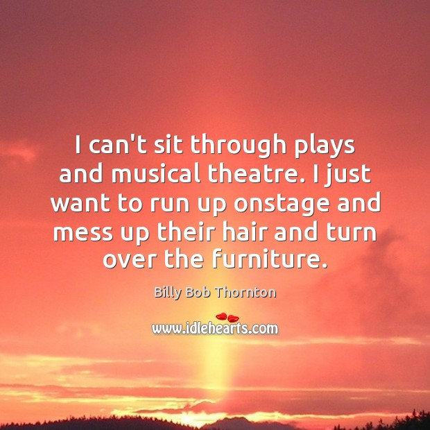 I can't sit through plays and musical theatre. I just want to Billy Bob Thornton Picture Quote