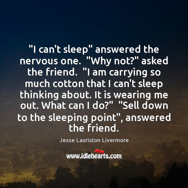 """""""I can't sleep"""" answered the nervous one.  """"Why not?"""" asked the friend.  """" Jesse Lauriston Livermore Picture Quote"""