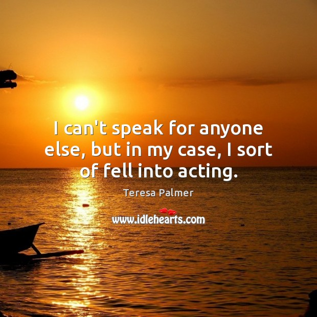 I can't speak for anyone else, but in my case, I sort of fell into acting. Teresa Palmer Picture Quote