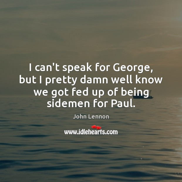 Image about I can't speak for George, but I pretty damn well know we