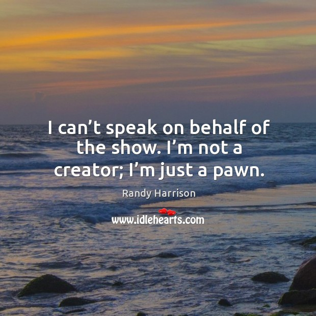 I can't speak on behalf of the show. I'm not a creator; I'm just a pawn. Image