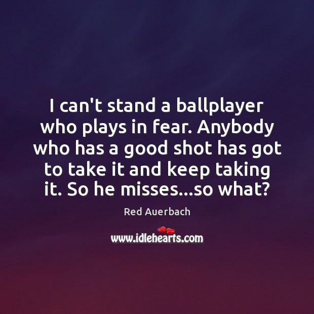 Image, I can't stand a ballplayer who plays in fear. Anybody who has