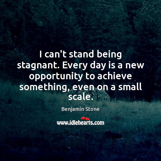 Image, I can't stand being stagnant. Every day is a new opportunity to