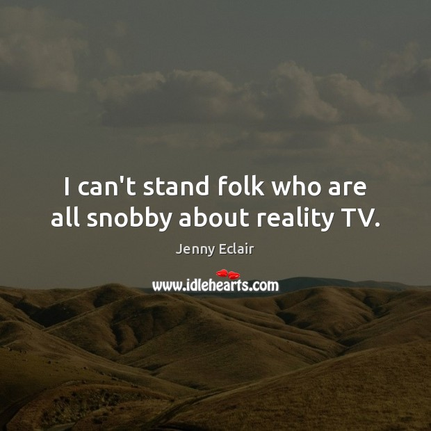 Image, I can't stand folk who are all snobby about reality TV.