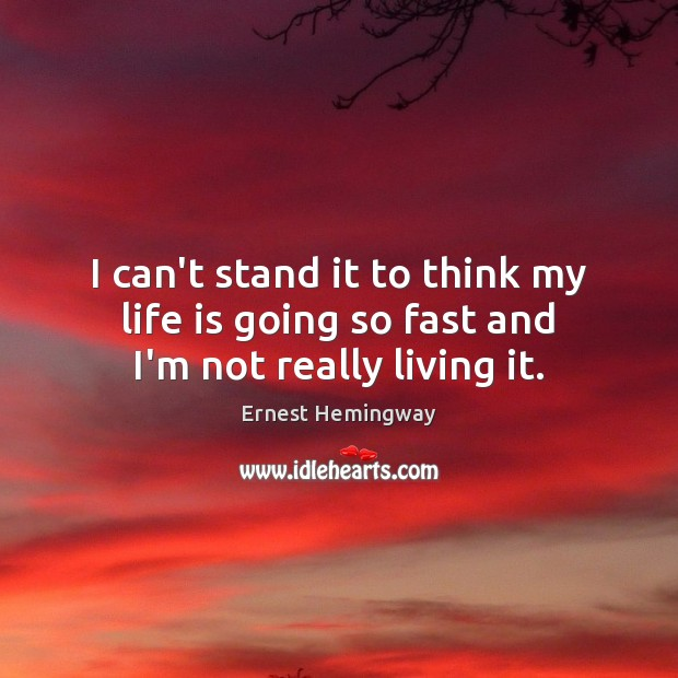I can't stand it to think my life is going so fast and I'm not really living it. Ernest Hemingway Picture Quote