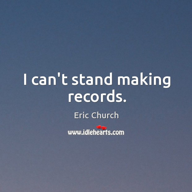 I can't stand making records. Eric Church Picture Quote