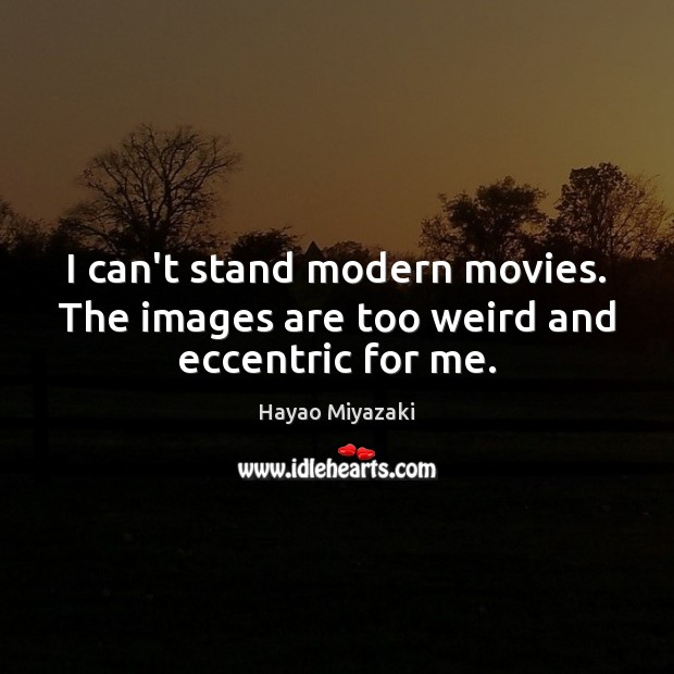 I can't stand modern movies. The images are too weird and eccentric for me. Image