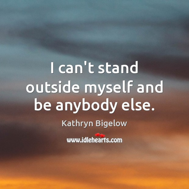 I can't stand outside myself and be anybody else. Image