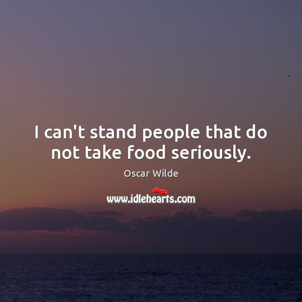 Image, I can't stand people that do not take food seriously.