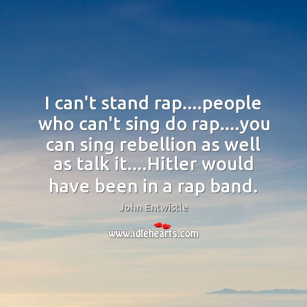 Image, I can't stand rap….people who can't sing do rap….you can