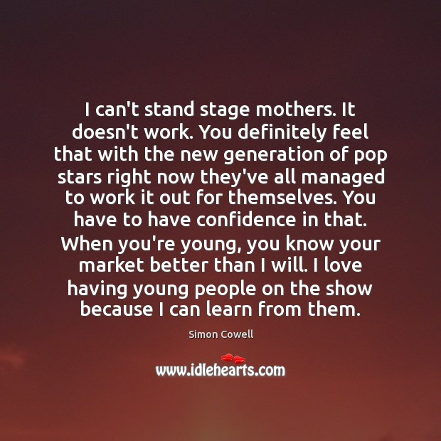 I can't stand stage mothers. It doesn't work. You definitely feel that Simon Cowell Picture Quote