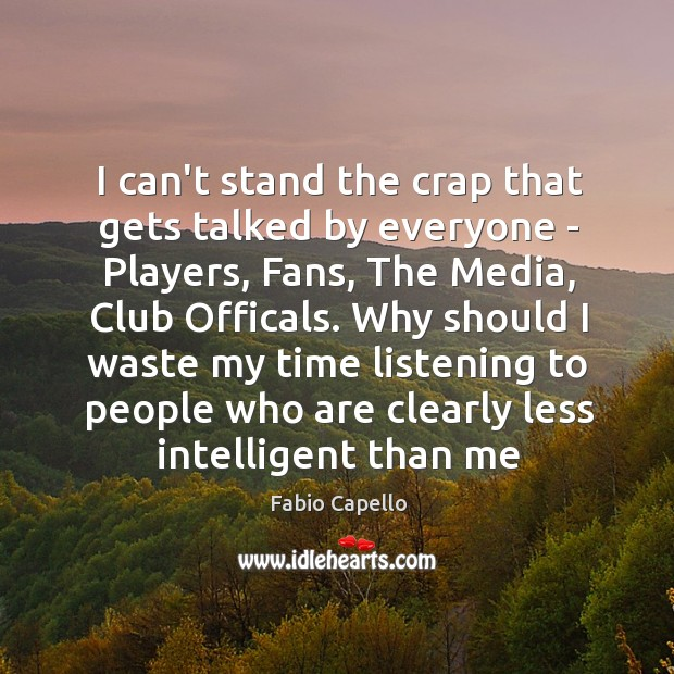 I can't stand the crap that gets talked by everyone – Players, Fabio Capello Picture Quote