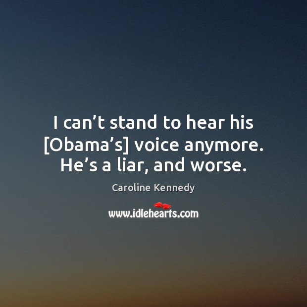 I can't stand to hear his [Obama's] voice anymore. He's a liar, and worse. Image