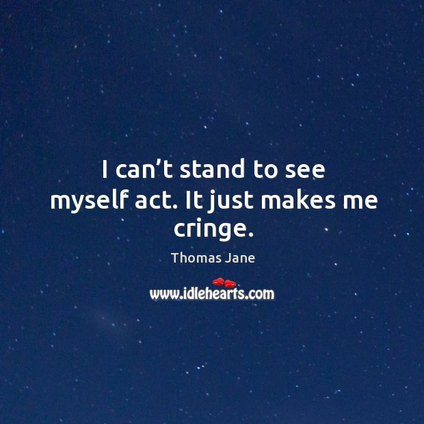 I can't stand to see myself act. It just makes me cringe. Image