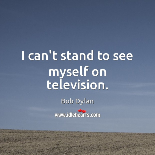 I can't stand to see myself on television. Bob Dylan Picture Quote