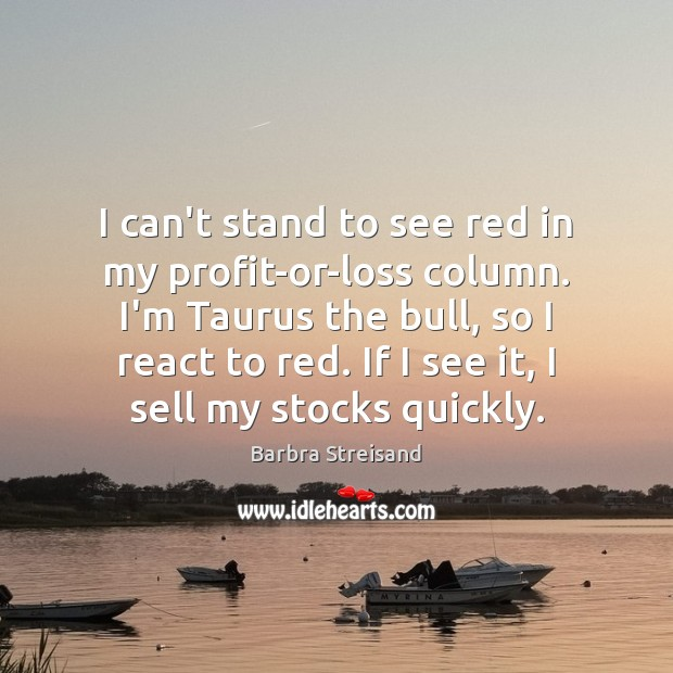 Image, I can't stand to see red in my profit-or-loss column. I'm Taurus