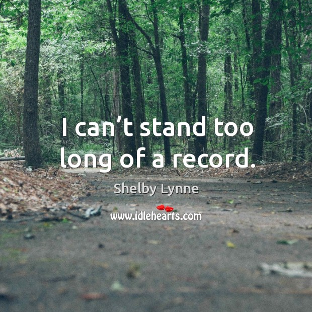 I can't stand too long of a record. Image