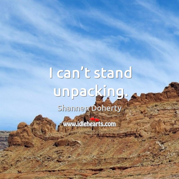 I can't stand unpacking. Shannen Doherty Picture Quote