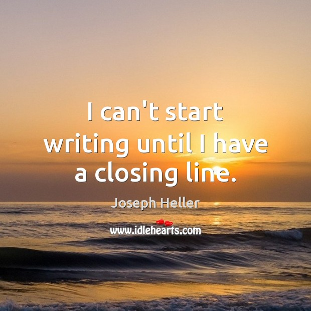 I can't start writing until I have a closing line. Joseph Heller Picture Quote