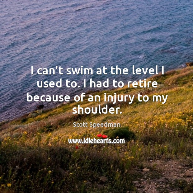 Image, I can't swim at the level I used to. I had to retire because of an injury to my shoulder.