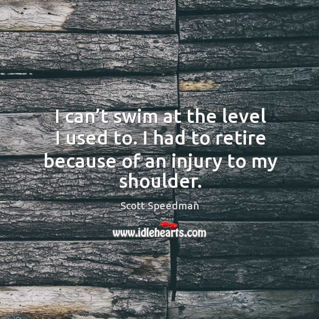 I can't swim at the level I used to. I had to retire because of an injury to my shoulder. Scott Speedman Picture Quote
