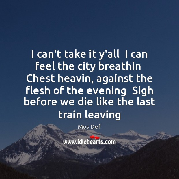 I can't take it y'all  I can feel the city breathin  Chest Mos Def Picture Quote