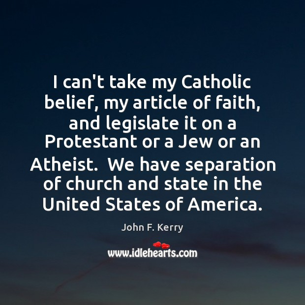 Image, I can't take my Catholic belief, my article of faith, and legislate