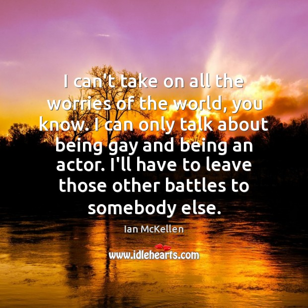 I can't take on all the worries of the world, you know. Ian McKellen Picture Quote
