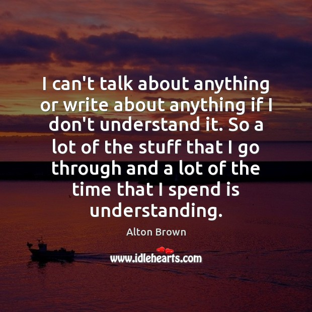 I can't talk about anything or write about anything if I don't Alton Brown Picture Quote