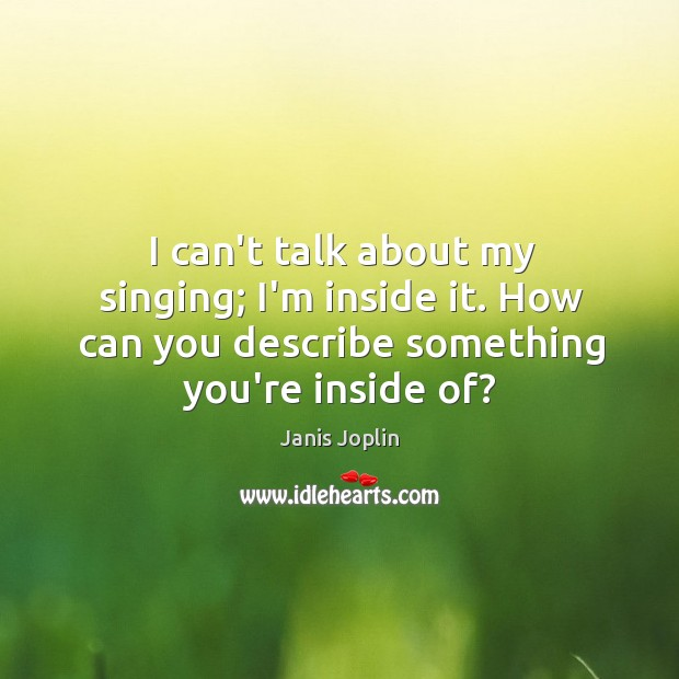 I can't talk about my singing; I'm inside it. How can you Janis Joplin Picture Quote
