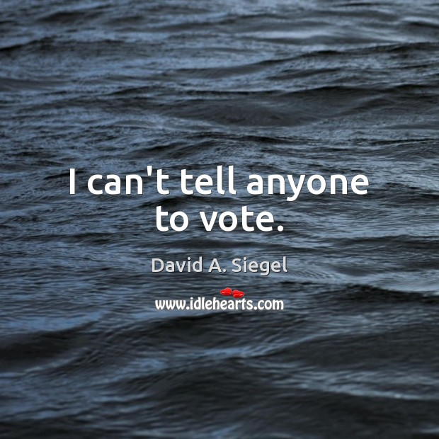 I can't tell anyone to vote. Image