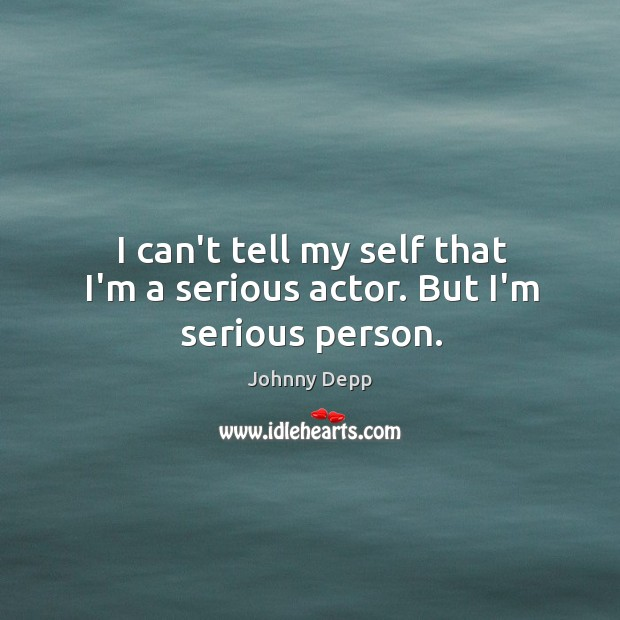 Image, I can't tell my self that I'm a serious actor. But I'm serious person.