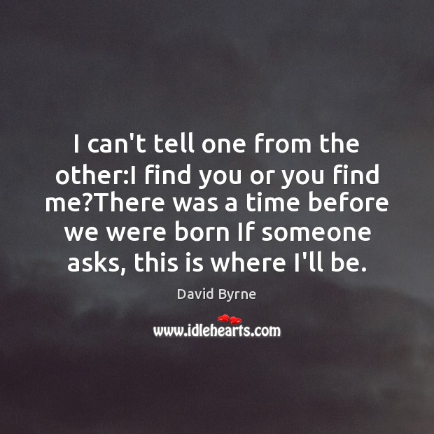 I can't tell one from the other:I find you or you David Byrne Picture Quote